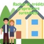 Comment trouver le meilleur taux pour un rachat de prêts pour propriétaire surendetté ?