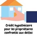 Crédit hypothécaire pour les propriétaires confrontés aux dettes