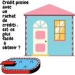 Crédit piscine avec un rachat de crédits est-ce plus facile à obtenir ?