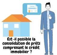 Est-il possible la consolidation de prêts comprenant le crédit immobilier ?