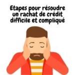 Étapes pour résoudre un rachat de crédit difficile et compliqué