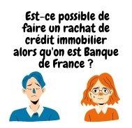 Est-ce possible de faire un rachat de crédit immobilier alors qu'on est Banque de France ?